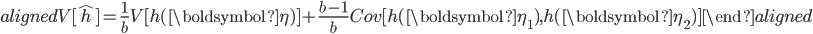 \begin{aligned} V[\hat{h}]=\displaystyle{\frac{1}{b}}V[h(\boldsymbol{\eta})]+\displaystyle{\frac{b-1}{b}}Cov[h(\boldsymbol{\eta_1}),h(\boldsymbol{\eta_2})] \end{aligned}