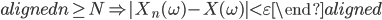 \begin{aligned} n\geq N \Rightarrow |X_n(\omega)-X(\omega)|\lt\varepsilon \end{aligned}