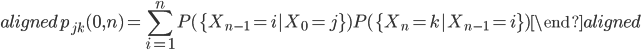 \begin{aligned} p_{jk}(0,n)=\displaystyle{\sum_{i=1}^{n}P(\{X_{n-1}=i|X_0=j\})P(\{X_{n}=k|X_{n-1}=i\}) } \end{aligned}