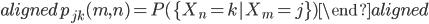 \begin{aligned} p_{jk}(m,n)=P(\{X_n=k|X_m=j\}) \end{aligned}