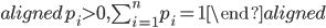 \begin{aligned} p_i\gt0, \sum_{i=1}^{n}p_i=1 \end{aligned}