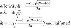 \begin{aligned} y&=\frac{-c \pm \sqrt{c^ 2 -4ae} }{2a}\\ x&=\pm\sqrt{y}\\ &=\pm\sqrt{\frac{-c \pm \sqrt{c^ 2 -4ae} }{2a}} \end{aligned}