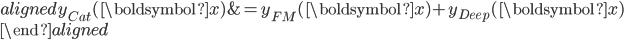 \begin{aligned} y_{Cat}(\boldsymbol{x}) &= y_{FM}(\boldsymbol{x}) + y_{Deep}(\boldsymbol{x}) \\ \end{aligned}