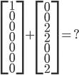\begin{bmatrix} 1\\ 0\\ 0\\ 0\\ 0\\ 0\\ 0\\ \end{bmatrix}+ \begin{bmatrix} 0\\ 0\\ 2\\ 2\\ 0\\ 0\\ 2 \end{bmatrix}=?