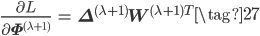 \begin{eqnarray*} \frac{\partial L}{\partial \mathbf{\Phi}^{(\lambda+1)}} &=& \mathbf{\Delta}^{(\lambda+1)}\mathbf{W}^{(\lambda+1)T} \end{eqnarray*} \tag{27}