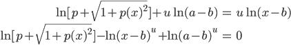 \begin{eqnarray*} \ln{[p + \sqrt{1 + p(x)^2}]} + u\ln{(a-b)} &=& u\ln{(x-b)}\\\\ \ln{[p + \sqrt{1 + p(x)^2}]} - \ln{(x-b)^{u}}+\ln{(a-b)^u} &=& 0 \end{eqnarray*}