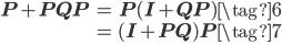 \begin{eqnarray*} \mathbf{P}+\mathbf{P}\mathbf{Q}\mathbf{P} &=& \mathbf{P}(\mathbf{I}+\mathbf{Q}\mathbf{P}) \tag{6} \\ &=& (\mathbf{I}+\mathbf{P}\mathbf{Q})\mathbf{P} \tag{7} \\ \end{eqnarray*}