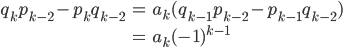 \begin{eqnarray*} q_{k}p_{k-2} - p_{k}q_{k-2} &=& a_{k} ( q_{k-1}p_{k-2} - p_{k-1}q_{k-2} ) \\\\ &=& a_{k} ( -1 )^{k-1} \end{eqnarray*}