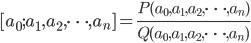 \begin{eqnarray} [ a_{0}; a_{1} , a_{2}, \cdots, a_{n}  ] = \frac{P(a_{0}, a_{1} , a_{2}, \cdots, a_{n} )}{Q(a_{0}, a_{1} , a_{2}, \cdots, a_{n} )} \end{eqnarray}