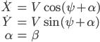 \begin{eqnarray} \dot X &=& V\cos( \psi + \alpha)\\ \dot Y &=& V \sin ( \psi + \alpha )\\ \alpha&=& \beta \end{eqnarray}