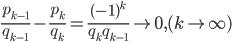 \begin{eqnarray} \frac{p_{k-1}}{q_{k-1}} - \frac{p_{k}}{q_{k}} =\frac{ (-1)^{k} }{ q_{k} q_{k-1} } \to 0, (k\to \infty) \end{eqnarray}