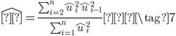 \begin{eqnarray} \hat{ρ} = \frac{\sum_{i=2}^{n}  \hat{u}^2_i  \hat{u}^2_{i-1}}{\sum_{i=1}^{n} \hat{u}^2_i} \tag{7} \end{eqnarray}