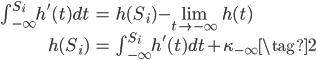 \begin{eqnarray} \int_{-\infty}^{S_i} h'(t) dt &=& h(S_i) - \lim_{t \to -{\infty}} h(t) \\ h(S_i) &=& \int_{-\infty}^{S_i} h'(t) dt + \kappa_{-\infty} \tag{2} \end{eqnarray}