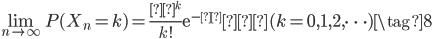 \begin{eqnarray} \lim_{n \to \infty} P(X_n = k) = \frac{λ^k}{k!}\mathrm{e}^{-λ}  (k=0,1,2,\cdots) \tag{8} \end{eqnarray}