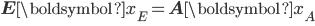 \begin{eqnarray} {\bf{E}}{\boldsymbol {x}}_E={\bf{A}}{\boldsymbol {x}}_A\\ \\ \end{eqnarray}
