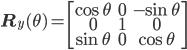 \begin{eqnarray} {\bf{R}}_y(\theta)= \begin{bmatrix} \cos \theta  & 0  & -\sin \theta \\ 0 & 1 & 0 \\ \sin \theta & 0 & \cos \theta\\ \end{bmatrix} \end{eqnarray}
