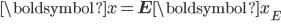 \begin{eqnarray} {\boldsymbol {x}}={\bf{E}}{\boldsymbol {x}}_E\\ \\ \end{eqnarray}