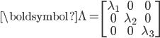 \begin{eqnarray} {\boldsymbol{\Lambda}}= \begin{bmatrix} \lambda_1 & 0&0\\ 0&  \lambda_2 & 0\\ 0&0& \lambda_3 \end{bmatrix} \end{eqnarray}