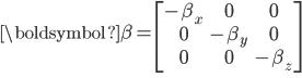 \begin{eqnarray} {\boldsymbol{\beta}}= \begin{bmatrix} -\beta_x & 0 & 0 \\ 0 &  -\beta_y &   0  \\ 0 & 0 &  -\beta_z  \end{bmatrix} \\ \\ \end{eqnarray}
