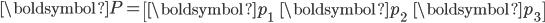 \begin{eqnarray} {\boldsymbol{P}}= \begin{bmatrix} {\boldsymbol{p}}_1 & {\boldsymbol{p}}_2 & {\boldsymbol{p}}_3 \end{bmatrix} \end{eqnarray}