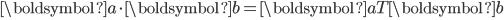 \begin{eqnarray} {\boldsymbol{a}}\cdot {\boldsymbol{b}}= {\boldsymbol{a}}^\mathsf{T}{\boldsymbol{b}} \\ \end{eqnarray}