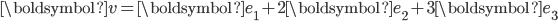 \begin{eqnarray} {\boldsymbol{v}}={\boldsymbol {e}}_1 + 2{\boldsymbol {e}}_2+3{\boldsymbol {e}}_3\\ \\ \end{eqnarray}
