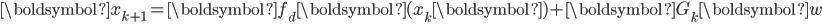 \begin{eqnarray} {\boldsymbol{x}}_{k+1}={\boldsymbol{f}_d \boldsymbol{(x}_k \boldsymbol{)} }+{\boldsymbol{G}}_k {\boldsymbol{w}} \\ \\ \end{eqnarray}
