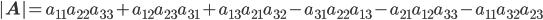 \begin{eqnarray} |\mathbf{A}| = a_{11}a_{22}a_{33} + a_{12}a_{23}a_{31} + a_{13}a_{21}a_{32} - a_{31}a_{22}a_{13} - a_{21}a_{12}a_{33} - a_{11}a_{32}a_{23} \end{eqnarray}