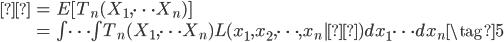 \begin{eqnarray} θ &=& E[T_n(X_1,\cdots X_n) ] \    &=& \int \cdots \int T_n(X_1,\cdots X_n)  L(x_1,x_2,\cdots,x_n|θ) dx_1 \cdots dx_n \tag{5} \end{eqnarray}
