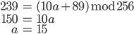 \begin{eqnarray} 239 &=& (10a + 89) \bmod{256} \\ 150 &=& 10a \\ a &=& 15 \end{eqnarray}