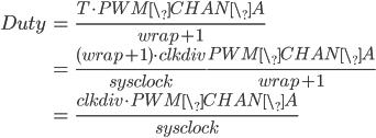 \begin{eqnarray} Duty&=&\frac{T \cdot PWM\_CHAN\_A}{wrap+1}\\ &=&\frac{(wrap+1) \cdot clkdiv}{sysclock} \frac{PWM\_CHAN\_A}{wrap+1}\\ &=&\frac{clkdiv \cdot PWM\_CHAN\_A}{sysclock} \end{eqnarray}