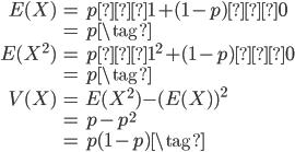 \begin{eqnarray} E(X) &=& p・1 + (1-p)・0 \\ &=& p \tag{} \\ E(X^2) &=& p・1^2 + (1-p)・0 \\ &=& p \tag{}   \\ V(X) &=& E(X^2)  - (E(X))^2 \\ &=& p - p^2 \\ &=& p(1-p) \tag{}  \end{eqnarray}
