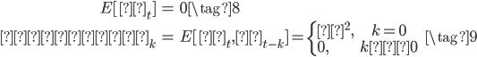\begin{eqnarray} E[ε_{t}] &=& 0 \tag{8} \\    γ_k &=& E[ε_t,ε_{t-k}] = \left\{\begin{array}{l} σ^2, &k=0& \\ 0, &k≠0& \end{array} \right. \tag{9}  \end{eqnarray}