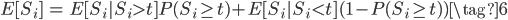 \begin{eqnarray} E[S_i] &=&E[S_i|S_i > t]P(S_i \geq t) + E[S_i|S_i < t](1-P(S_i \geq t)) \tag{6} \end{eqnarray}
