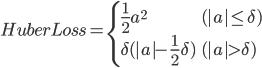\begin{eqnarray} HuberLoss =   \begin{cases}     \frac{1}{2}a^2 &  (|a| \leq \delta) \\     \delta (|a| - \frac{1}{2}\delta) & ( |a| > \delta )   \end{cases} \end{eqnarray}