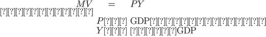 \begin{eqnarray} MV & = & PY \\ ここで、&& \\ & P:& \mbox{GDPデフレータ} \\ & Y:& \mbox{実質GDP} \\ \end{eqnarray}