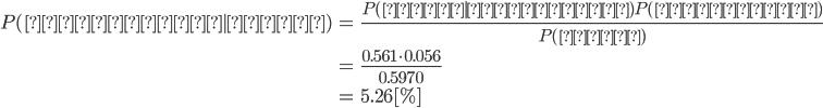 \begin{eqnarray} P(立憲民主|小池) &=& \frac{P(小池|立憲民主)P(立憲民主)}{P(小池)} \\\\ &=& \frac{0.561 \cdot 0.056}{0.5970} \\\\ &=& 5.26 [\%] \end{eqnarray}