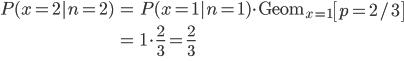 \begin{eqnarray} P(x=2|n=2) &=& P(x=1|n=1) \cdot \mathrm{Geom}_{x=1}\left[ p=2/3 \right]  \\\\ &=& 1 \cdot \frac{2}{3} = \frac{2}{3} \\\\ \end{eqnarray}
