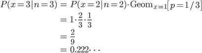 \begin{eqnarray} P(x=3|n=3) &=& P(x=2|n=2) \cdot \mathrm{Geom}_{x=1}\left[ p=1/3 \right] \\\\ &=& 1 \cdot \frac{2}{3} \cdot \frac{1}{3} \\\\ &=& \frac{2}{9} \\\\ &=& 0.222 \cdots \end{eqnarray}
