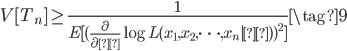 \begin{eqnarray} V[T_n] \geq \frac{1}{ E[(\frac{\partial}{\partial θ} \log L(x_1,x_2,\cdots,x_n|θ))^2]} \tag{9} \end{eqnarray}