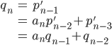 \begin{eqnarray} q_{n} &=&  p'_{n-1}\\\\ &=&  a_{n}p'_{n-2} + p'_{n-3} \\\\ &=& a_{n}q_{n-1} + q_{n-2} \end{eqnarray}