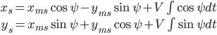 \begin{eqnarray} x_s = x_{ms} \cos \psi - y_{ms} \sin \psi + V \int \cos \psi dt\\ y_s = x_{ms} \sin \psi + y_{ms} \cos \psi + V \int \sin \psi dt\\ \end{eqnarray}