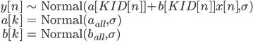 \begin{eqnarray} y [n]  &\sim & {\rm Normal}(a[KID[n]]+b[KID[n]] x[n],\sigma)\\ a[k] &=&  {\rm Normal}(a_{all}, \sigma)\\ b[k] &=&  {\rm Normal}(b_{all}, \sigma)\\ \end{eqnarray}