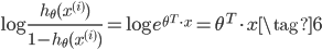 \begin{equation} \log \frac{h _ {\theta}(x ^ {(i)})}{1-h _ {\theta}(x ^ {(i)})} =     \log e ^ {\theta ^ T \cdot x} =     \theta ^ T \cdot x \tag{6} \end{equation}