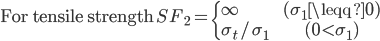 \begin{equation} \text{For tensile strength} \quad SF_2= \begin{cases} \infty              & & (\sigma_1 \leqq 0) \\ \sigma_t / \sigma_1 & & (0 \lt \sigma_1) \end{cases} \end{equation}