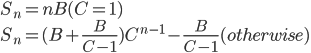 \begin{equation} S_n   =  nB (C = 1)\\ S_n  =  (B + \frac{B}{C-1})C^{n-1} - \frac{B}{C-1} (otherwise) \end{equation}