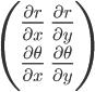 \begin{pmatrix} \frac{\partial r}{\partial x}      &  \frac{\partial r}{\partial y} \\ \frac{\partial \theta}{\partial x} &  \frac{\partial \theta}{\partial y} \\ \end{pmatrix}