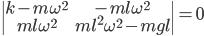 \begin{vmatrix}  k-m\omega^2 & -ml\omega^2 \\  ml\omega^2 & ml^2\omega^2 - mgl \end{vmatrix} = 0