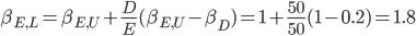 \beta_{E,L} = \beta_{E,U} + \frac{D}{E}(\beta_{E,U} - \beta_D) = 1 + \frac{50}{50}(1 - 0.2) = 1.8