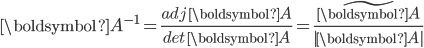 \boldsymbol{A}^{-1}=\frac{adj\;\boldsymbol{A}}{det\;\boldsymbol{A}}=\frac{\tilde{\boldsymbol{A}}}{ \boldsymbol{A} }
